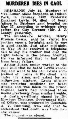 Townsville Daily Bulletin, Saturday 15 July 1944, page 1. MURDERER DIES IN GAOL BRISBANE, July 14.- Murderer of Mrs. Lillian Maud Stephens, at Dutton Park, in January. 1932, Frederick Emanuel Lewis, 36, died of heart failure in Brisbane gaol hospital on May 17, according to evidence given before the City Coroner (Mr. J. J. Leahy) yesterday.