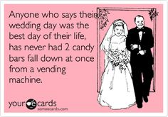 Anyone who says their wedding day was the best day of their life, has never had 2 candy bars fall down at once from a vending machine.