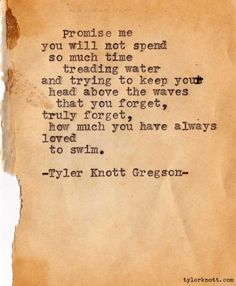 """""""Promise me you will not spend so much time treading water.that you forget how much you have always loved to swim."""" ~Typewriter Series by Tyler Knott Gregson Great Quotes, Quotes To Live By, Inspirational Quotes, Motivational Thoughts, Amazing Quotes, Motivational Quotes, Pretty Words, Beautiful Words, Beautiful Poetry"""