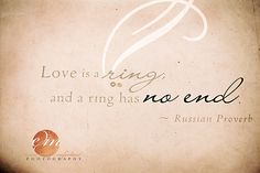 Love is a Ring, and a Ring has no end... Russian Proverb