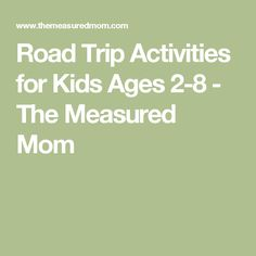 Road Trip Activities for Kids Ages 2-8 - The Measured Mom