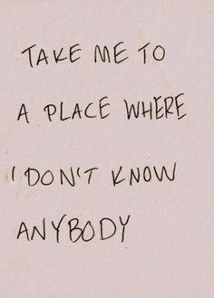Take me to a place where I dont know anybody