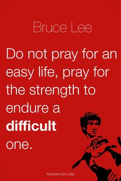 """Do not pray for an easy life, pray for the strength to endure a difficult one.""  — Bruce Lee"