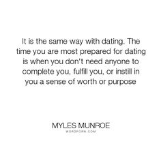 "Myles Munroe - ""It is the same way with dating. The time you are most prepared for dating is when..."". relationships, dating, purpose"