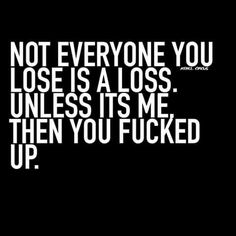 Not everyone you lose is a loss. Unless its me. The you fucked up.