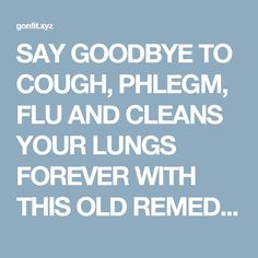 SAY GOODBYE TO COUGH, PHLEGM, FLU AND CLEANS YOUR LUNGS FOREVER WITH THIS OLD REMEDY     Read and Fit Yourself