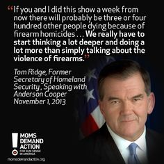 """""""If you and I did this show a week from now there will probably be three or four hundred other people dying because of firearm homicides. We really have to start thinking a lot deeper and doing a lot more than simply talking about the violence of firearms."""" Tom Ridge, Former Secretary of Homeland Security, speaking with Anderson Cooper November 1, 2013. Moms Demand Action. #gunviolence #gunsafety #gunsense"""
