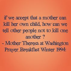 If we accept that a mother can kill her own child, how can we tell other people not to kill one another? -Mother Theresa