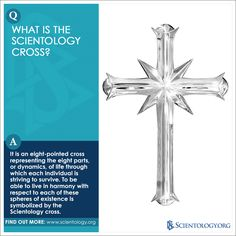 The Scientology cross is an eight-pointed cross representing the eight parts, or dynamics, of life through which each individual is striving to survive. To be able to live in harmony with respect to each of these spheres of existence is symbolized by the Scientology cross.