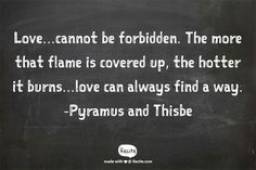 Love...cannot be forbidden. The more that flame is covered up, the hotter it burns...love can always find a way. -Pyramus and Thisbe - Quote From Recite.com #RECITE #QUOTE