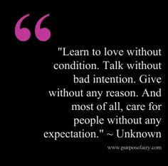 """""""Learn to love without condition. Talk without bad intention. Give without any reason. And most of all, care for people without any expectation."""""""