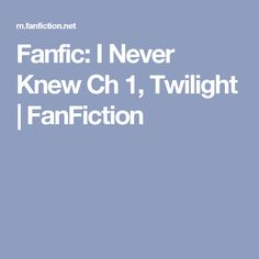 Fanfic: I Never Knew Ch 1, Twilight | FanFiction