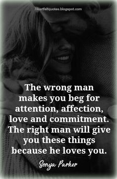 The wrong man makes you beg for attention, affection, love and commitment .The right man will give you these things because he loves you .
