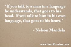 """""""If you talk to a man in a language he understands, that goes to his head. If you talk to him in his own language, that goes to his heart."""" - Nelson Mandela"""