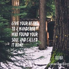 Give your heart to a wanderer  who found your soul and called  it home.   - poem by Ariana (eyecandypictures)