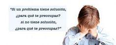 """""""Si un problema tiene solución, ¿para qué te preocupas? Si no tiene solución, ¿para qué te preocupas?"""""""
