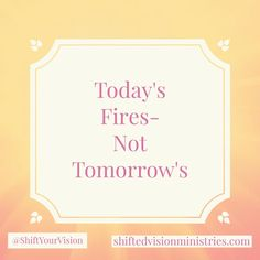 Today's Fire- Not Tomorrow's!