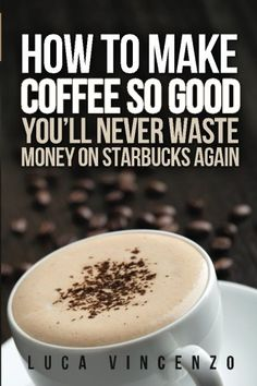 How to Make Coffee So Good You'll Never Waste Money on Starbucks Again by Luca Vincenzo