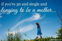 The truth if you're thirty, single and longing to be a mother. I'm quite positive this doesn't apply to all but for those it does, it's absolutely beautiful. And I have to say it's not just single, childless women who feel old at 30! :)