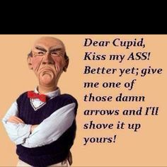 Jeff Dunham s Walter quotes - Dear Cupid. Kiss my ass! Better yet; give me one of those Damn Arrows and i'll shove it up yours! Sarcastic Quotes, Funny Quotes, Funny Memes, Hilarious, Jokes, Sassy Quotes, Funny As Hell, The Funny, Funny Shit