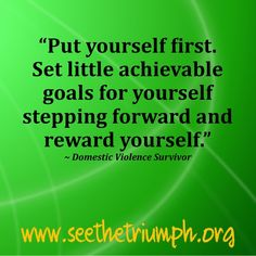 """""""Put yourself first. Set little achievable goals for yourself stepping forward and reward yourself."""" ~ Domestic violence survivor #seethetriumph"""