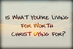 Is what you're living for worth Christ dying for?