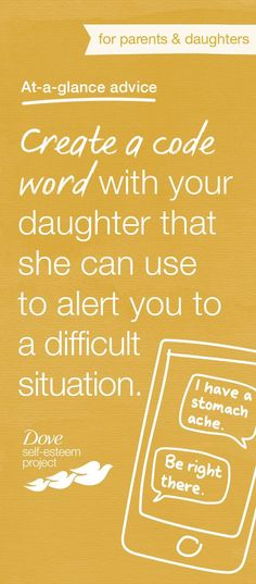Create a simple code word or phrase that your daughter can use to alert you to a difficult situation. If she feels uncomfortable at a party, she can text you the code and you'll know to come get her. Other tips:   1. Create two code words, one that signals an urgent situation and one that means she's OK, but may want to talk later. 2. Let another adult in on the code, in case you're not around or your daughter doesn't feel able to open up to you. #SelfEsteemProject #DovePartner