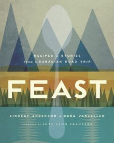 The Hardcover of the Feast: Recipes and Stories from a Canadian Road Trip by Lindsay Anderson, Dana VanVeller Lynn Crawford, Lindsay Anderson, Canadian Cuisine, Canadian Recipes, Canadian Gifts, Saveur Magazine, Drink Recipe Book, Haida Gwaii, Train Rides