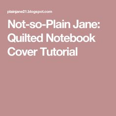 Not-so-Plain Jane: Quilted Notebook Cover Tutorial