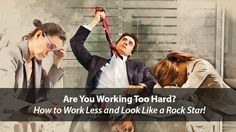 Are You Working too Hard? How to Work Less and Look Like a Rockstar!
