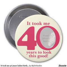 It took me 40 years ladies birthday round button badge by www.mylittleeden.com #40th #forty #40thbirthday #fortybutton #ittookme40years