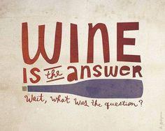 Wine is the answer!...wait, what was the question?  Il vino è la risposta....un attimo, qual'era la domanda?