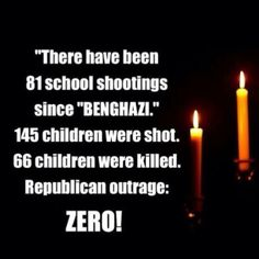 "There have been 81 school shootings since ""BENGHAZI."" 145 children were shot. 66 children were killed. Republican outrage: ZERO!"