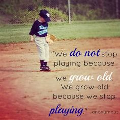 """""""We Do Not Stop Playing Because We Grow Old. We Grow Old Because We Stop Playing."""" - Anonymous"""