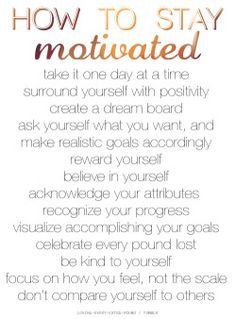 """losing-every-extra-pound: How to Stay Motivated """"you cannot 'find' motivation, you must create it!"""" 50 Ways to Stay Motivated for Weight LossHow to Stay Motivated to Exercise12 Ways to Get MotivatedStaying Motivated to Lose WeightMore Articles about Motivation Take it One Day at a TimeDon't worry about tomorrow, focus on today. Focus on eating right for today, make it your goal for the day, and repeat it tomorrow, and the day after that and the day after that. Surround Yourself with…"""