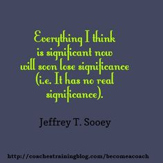 Everything I think is significant now will soon lose significance (i.e. It has no real significance).