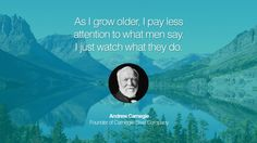 As I grow older, I pay less attention to what men say. I just watch what they do. – Andrew Carnegie (Founder of Carnegie Steel Company)