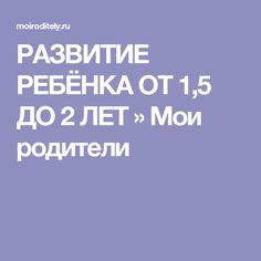 РАЗВИТИЕ РЕБЁНКА ОТ 1,5 ДО 2 ЛЕТ  » Мои родители