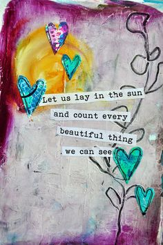 Let us lie in the sun and count every beautiful thing we can see.