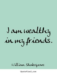 Friendship quotes - I am wealthy in my friends.  (How we wake up and find that a friend is not really a friend.)