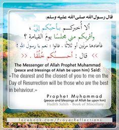 """قال رسول الله صلى الله عليه وسلم: ألا أُخبركــــــــم بـــأحبِّكم إليَّ ، وأقربِكم مني مجلسًا يومَ القيامةِ ؟  فأعادها مرتَين أو ثلاثًا . قالوا : نعم يا رسولَ اللهِ !   قال : أحســـــــــــــنُكم خُلُقًا . // The Messenger of Allah Prophet Muhammad (peace and blessings of Allah be upon him) Said: """"The dearest and the closest of you to me on the  Day of Resurrection will be those who are the best in behavior."""""""