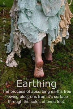 earthing -- the process of absorbing earths free flowing electrons from it's surface through the soles of ones feet.