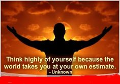 Think highly of yourself because the world takes you at your own estimate.