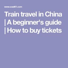 Train travel in China   A beginner's guide   How to buy tickets