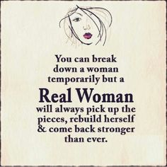 You can break down a woman TEMPORARILY but a REAL WOMAN will ALWAYS pick up the pieces, rebuild herself & come back STRONGER than ever.....