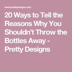 20 Ways to Tell the Reasons Why You Shouldn't Throw the Bottles Away - Pretty Designs