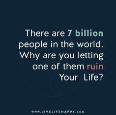 There are 7 billion people in the world. Why are you letting one of them ruin your life?