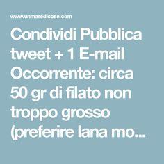 Condividi Pubblica tweet + 1 E-mail Occorrente: circa 50 gr di filato non troppo grosso (preferire lana mohair), la quantità è indicativa, dipende dalla ...
