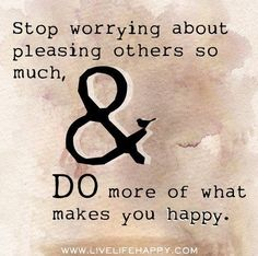 Stop worrying about pleasing others so much, and do more of what makes you happy.