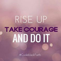 Rise up, Take courage, and Do it.